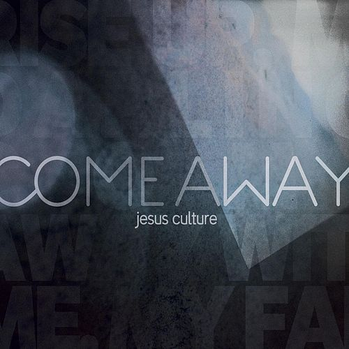 Come Away by Jesus Culture Music