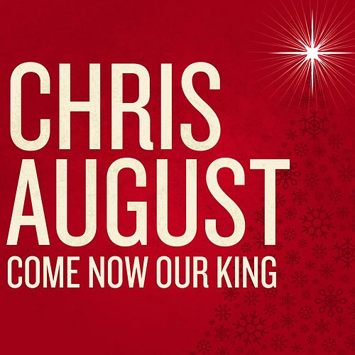 Come Now Our King Single by Chris August