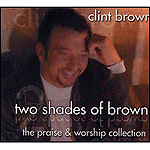 Two Shades of Brown: The Praise & Worship Collection by Clint Brown