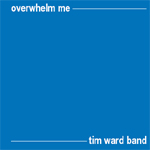 Overwhelm Me by Tim Ward Band